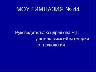 МОУ ГИМНАЗИЯ № 44 Руководитель: Кондрашова Н.Г., учитель высшей категории по