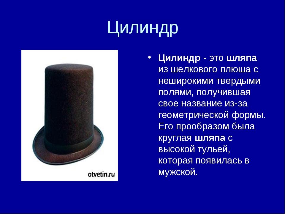 Цилиндр Цилиндр - это шляпа из шелкового плюша с неширокими твердыми полями,...