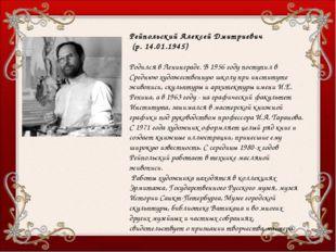 Рейпольский Алексей Дмитриевич (р. 14.01.1945) Родился в Ленинграде. В 1956 г