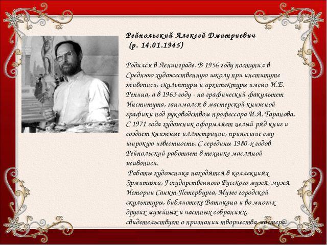 Рейпольский Алексей Дмитриевич (р. 14.01.1945) Родился в Ленинграде. В 1956 г...
