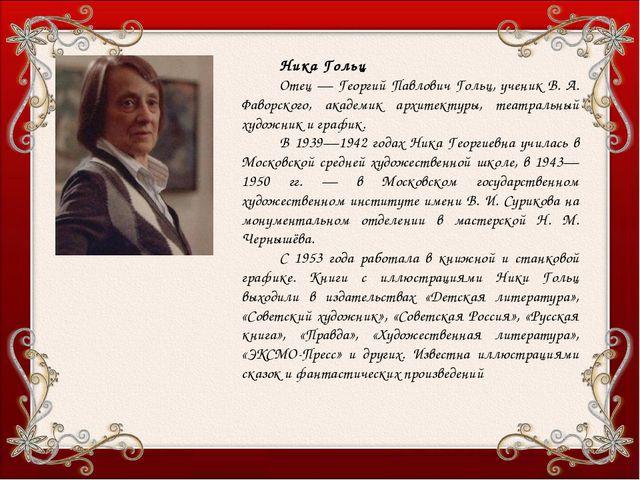 Ника Гольц Отец — Георгий Павлович Гольц, ученик В. А. Фаворского, академик а...