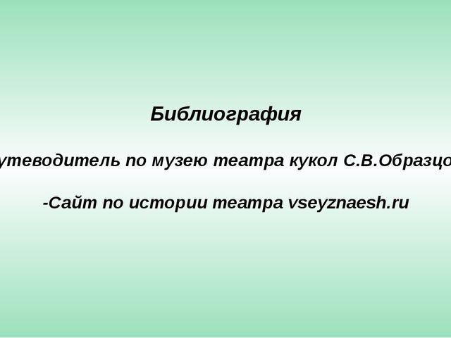 Библиография -Путеводитель по музею театра кукол С.В.Образцова -Сайт по истор...