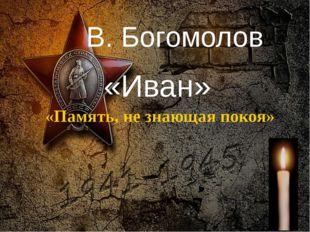 В. Богомолов «Иван» «Память, не знающая покоя» Педагог-библиотекарь МБОУ СОШ№