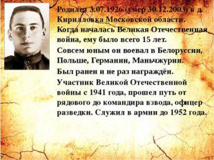Родился 3.07.1926 (умер 30.12.2003) в д. Кирилловка Московской области. Когда