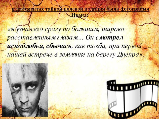 в документах тайной полевой полиции была фотография Ивана: «я узнал его сразу...