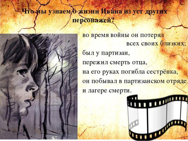 Что мы узнаем о жизни Ивана из уст других персонажей? во время войны он потер...