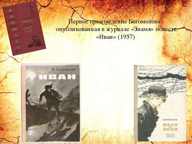Первое произведение Богомолова - опубликованная в журнале «Знамя» повесть «Ив...