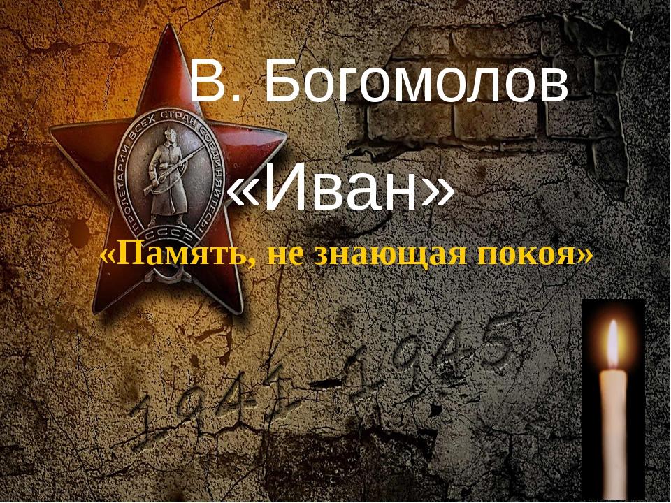 В. Богомолов «Иван» «Память, не знающая покоя» Педагог-библиотекарь МБОУ СОШ№...