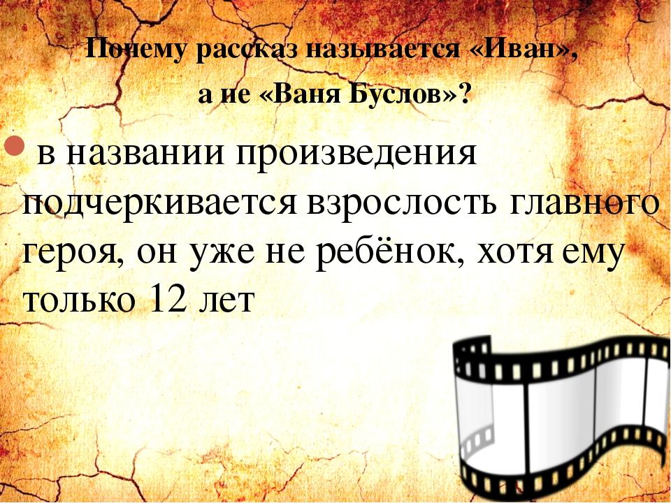 Почему рассказ называется «Иван», а не «Ваня Буслов»? в названии произведения...