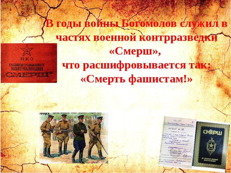 В годы войны Богомолов служил в частях военной контрразведки «Смерш», что рас...