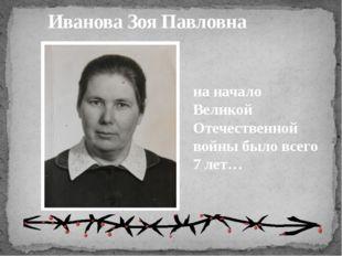 Иванова Зоя Павловна на начало Великой Отечественной войны было всего 7 лет…