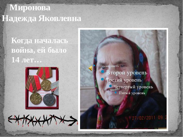 Миронова Надежда Яковлевна Когда началась война, ей было 14 лет…