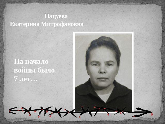 Пацуева Екатерина Митрофановна На начало войны было 7 лет…