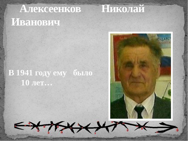 Алексеенков Николай Иванович В 1941 году ему было 10 лет…