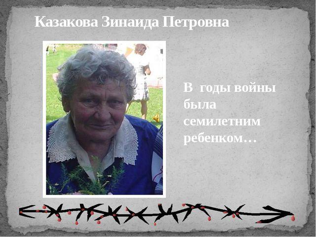Казакова Зинаида Петровна В годы войны была семилетним ребенком…
