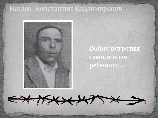 Козлов Константин Владимирович Войну встретил семилетним ребенком…