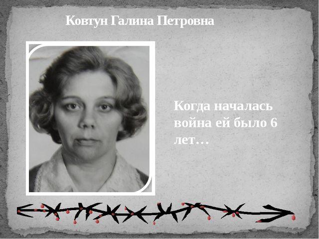 Ковтун Галина Петровна Когда началась война ей было 6 лет…