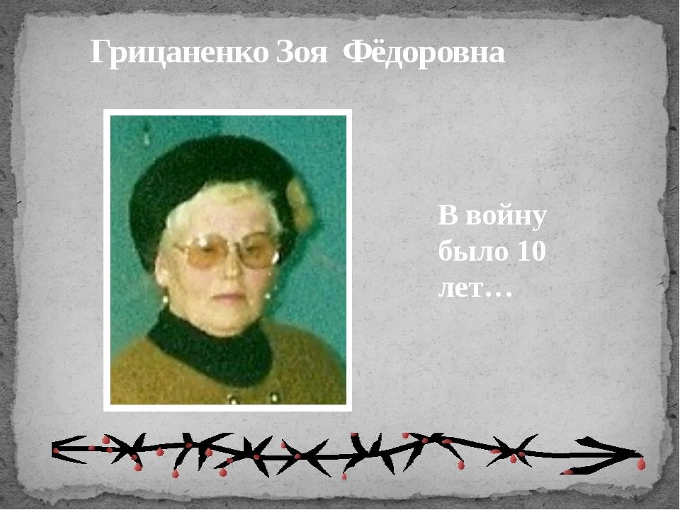 Грицаненко Зоя Фёдоровна В войну было 10 лет…