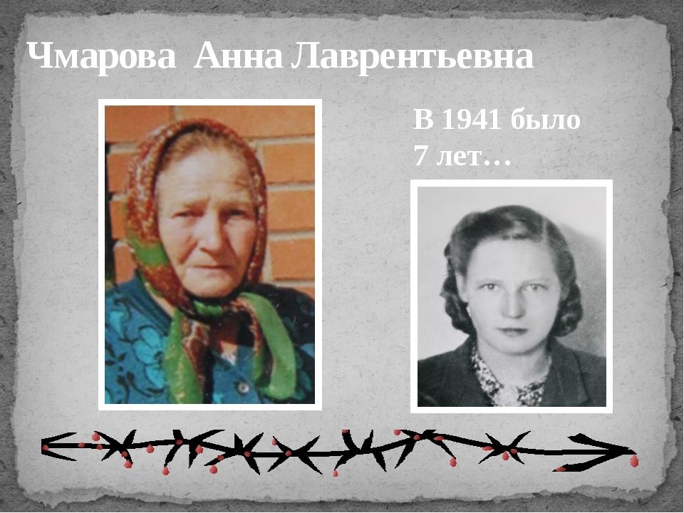 Чмарова Анна Лаврентьевна В 1941 было 7 лет…