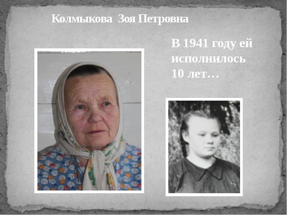 Колмыкова Зоя Петровна В 1941 году ей исполнилось 10 лет…
