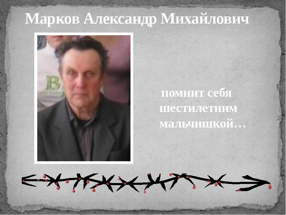 Марков Александр Михайлович помнит себя шестилетним мальчишкой…