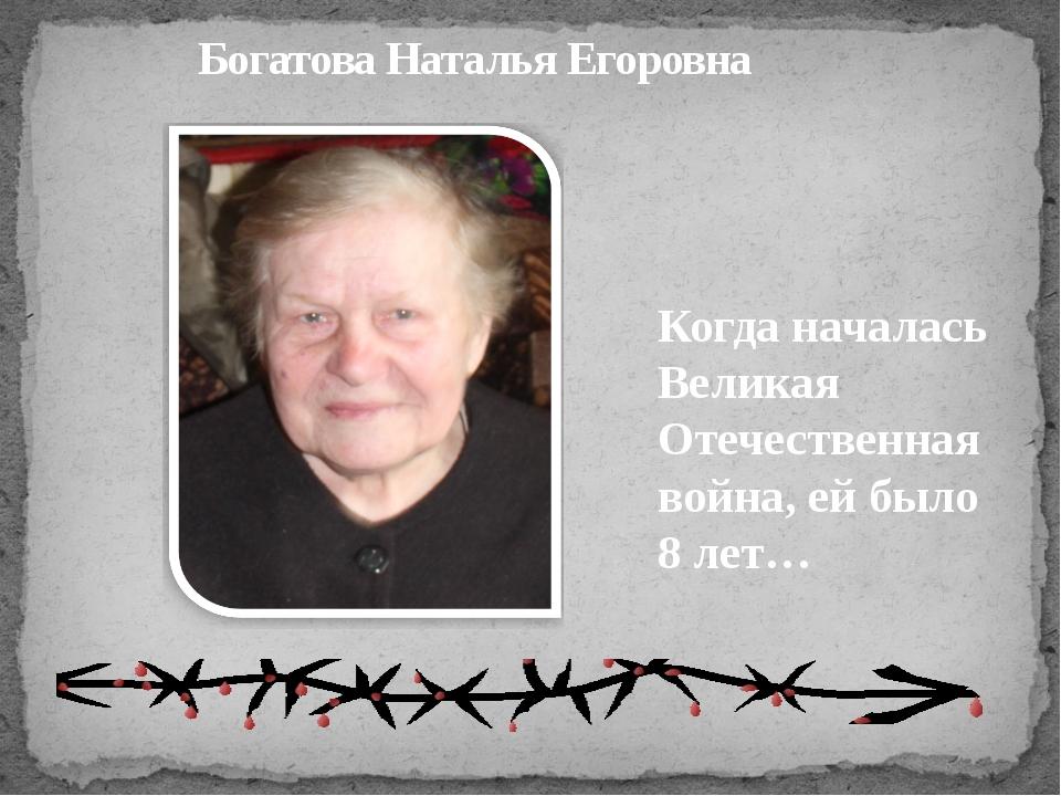 Богатова Наталья Егоровна Когда началась Великая Отечественная война, ей было...