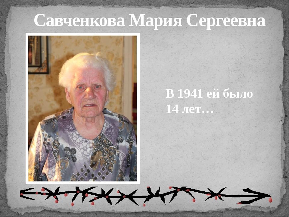 Савченкова Мария Сергеевна В 1941 ей было 14 лет…