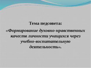 Тема педсовета: «Формирование духовно-нравственных качеств личности учащихся