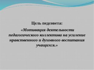 Цель педсовета: «Мотивация деятельности педагогического коллектива на усилени