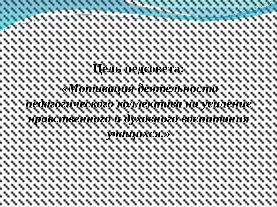 Цель педсовета: «Мотивация деятельности педагогического коллектива на усилени...