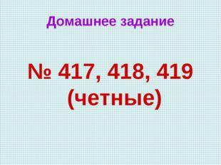 Домашнее задание № 417, 418, 419 (четные)