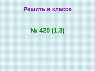 Решить в классе № 420 (1,3)