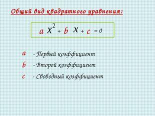 Общий вид квадратного уравнения: а - Первый коэффициент b - Второй коэффициен