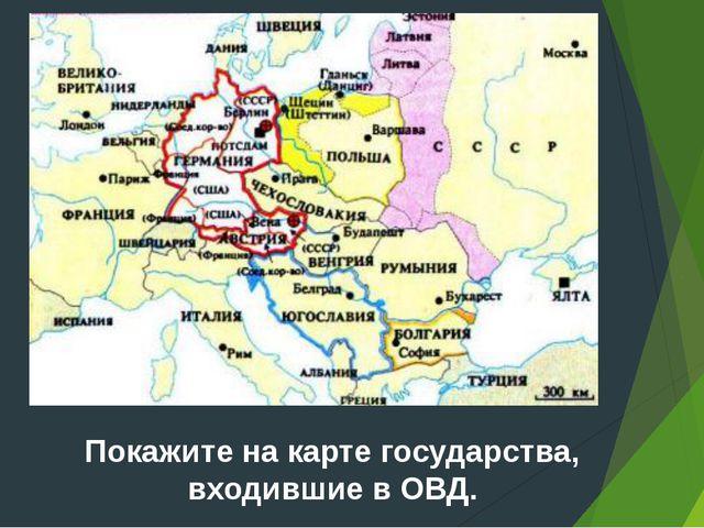 Покажите на карте государства, входившие в ОВД.