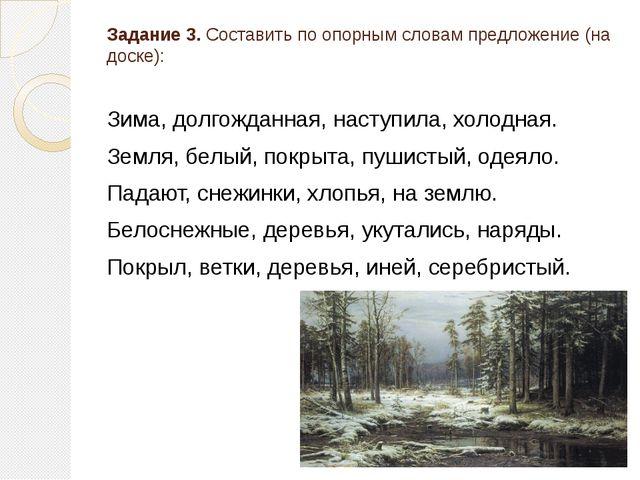 Задание 3. Составить по опорным словам предложение (на доске): Зима, долгожда...