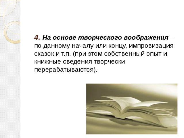 4. На основе творческого воображения – по данному началу или концу, импровиза...