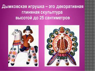 Дымковская игрушка – это декоративная глиняная скульптура высотой до 25 санти