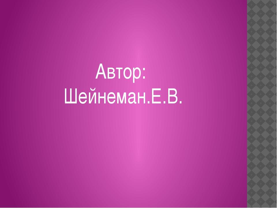 Автор: Шейнеман.Е.В.