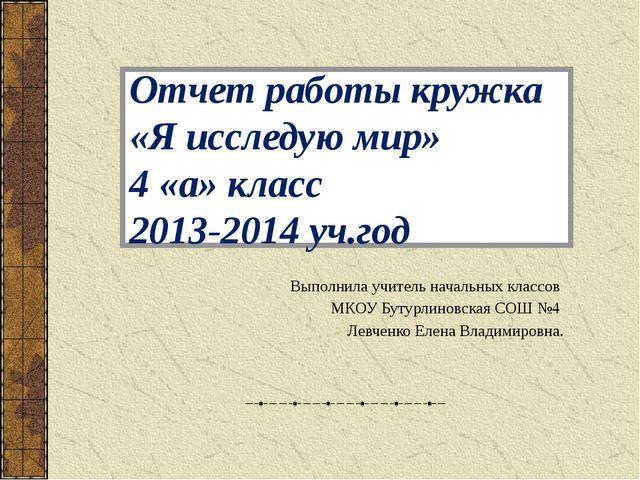 Отчет работы кружка «Я исследую мир» 4 «а» класс 2013-2014 уч.год Выполнила у...
