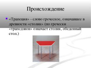 Происхождение «Трапеция» - слово греческое, означавшее в древности «столик» (