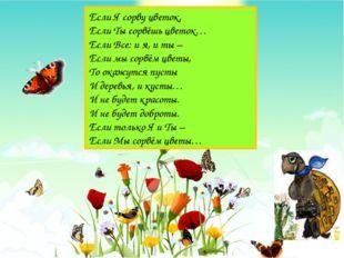Если Я сорву цветок, Если Ты сорвёшь цветок… Если Все: и я, и ты – Если мы со