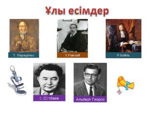 Т. Парацельс У.Рамзай Р.Бойль Қ.Сәтбаев Альберт Гиорсо