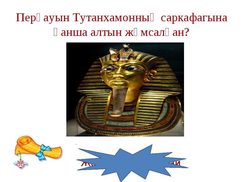 Перғауын Тутанхамонның саркафагына қанша алтын жұмсалған? Жауабы: 100 кг-дай