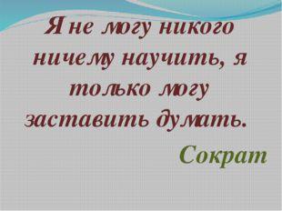 Я не могу никого ничему научить, я только могу заставить думать. Сократ