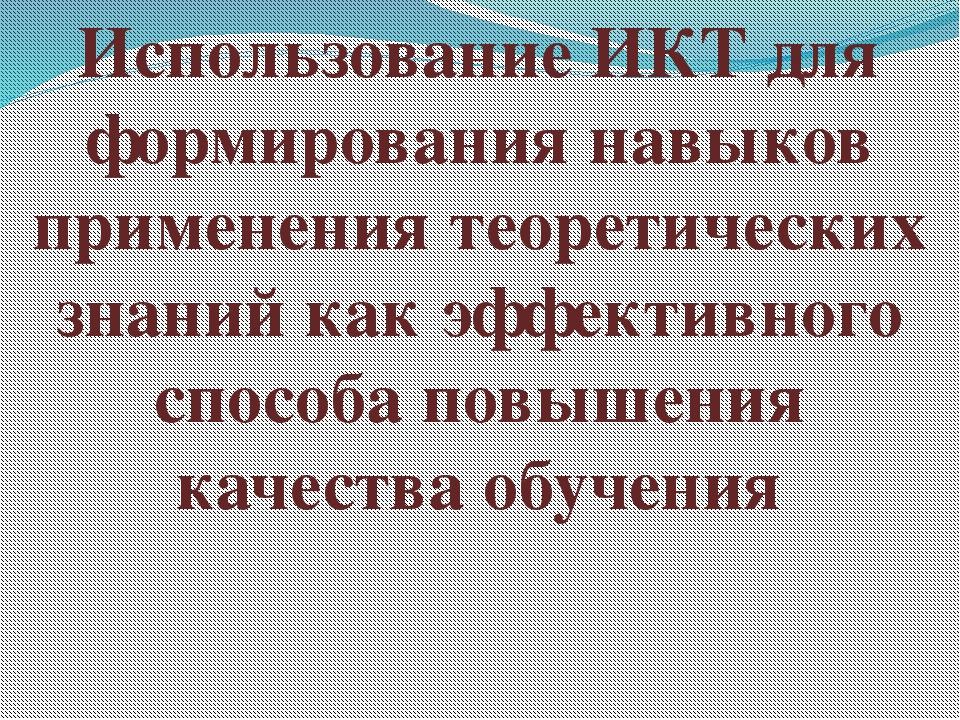 Использование ИКТ для формирования навыков применения теоретических знаний ка...