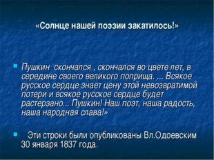 «Солнце нашей поэзии закатилось!» Пушкин скончался , скончался во цвете лет,