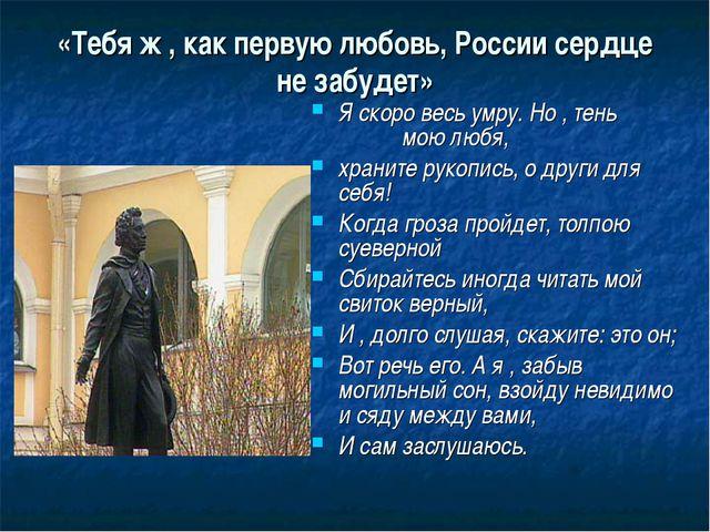 «Тебя ж , как первую любовь, России сердце не забудет» Я скоро весь умру. Но...
