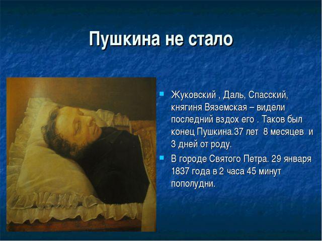 Пушкина не стало Жуковский , Даль, Спасский, княгиня Вяземская – видели после...