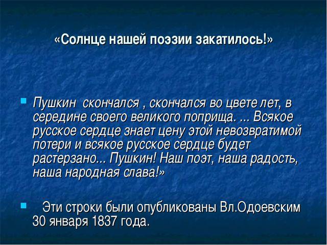 «Солнце нашей поэзии закатилось!» Пушкин скончался , скончался во цвете лет,...