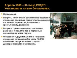 Апрель 1905 – ΙΙΙ съезд РСДРП. Участвовали только большевики. Порядок дня: Во